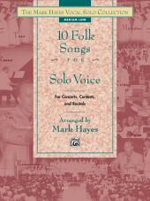 The Mark Hayes Vocal Solo Collection: 10 Folk Songs for Solo Voice (Medium Low Voice): For Concerts, Contests, and Recitals