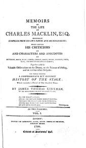 Memoirs of the Life of Charles Macklin, Esq: Principally Compiled from His Own Papers and Memorandums; which Contain His Criticisms on and Characters and Anecdotes of Betterton, Booth, Wilks and Most of His Contemporaries ... the Whole Forming a Comprehensive But Succinct History of the Stage ...