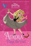 Disney Princess Beginnings  Aurora Plays the Part  Disney Princess  PDF