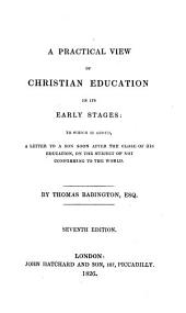 A practical view of Christian education in its early stages: to which is added, A letter to a son soon after the close of his education, on the subject of not conforming to the world