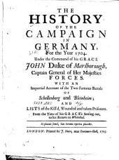 The History of the Campaign in Germany, for the Year 1704: Under the Command of His Grace John Duke of Marlborough, Captain General of Her Majesties Forces. With an Impartial Account of the Two Famous Batles O Schellenberg and Bleinheim; and Lists of the Kill'd Wounded and Taken Prisoners. From the Time of His Grace's Setting Out, to His Return to Whitehal ...