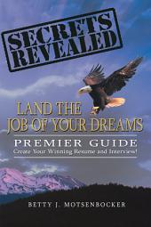 Secrets Revealed: Land the Job of Your Dreams: Premier Guide ~ Create Your Winning Resume and Interview!