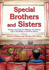 Special Brothers and Sisters: Stories and Tips for Siblings of Children with Special Needs, Disability or Serious Illness
