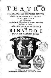 Teatro... Aggiunta la spiegazione d'alcune Antichità pertinenti al Teatro ...Scipione Maffei
