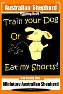 Australian Shepherd Training Book, Train Your Dog Or Eat My Shorts! Not Really But...: Australian Shepherd Training