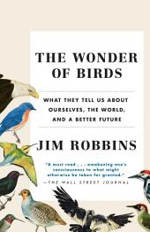The Wonder of Birds: What They Tell Us About Ourselves, the World, and a Better Future