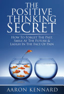 The Positive Thinking Secret: How to Forget the Past, Smile At the Future, & Laugh In the Face of Pain by Aaron Kennard