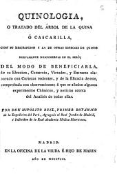 Quinología o Tratado del árbol de la quina ó cascarilla, con su descripción y la de otras especies de quinos nuevamente descubiertas en el Perú, del modo de beneficiarla, de su elección, comercio, virtudes, y extracto elaborado con cortezas recientes ...