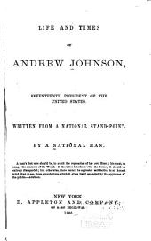 Life and Times of Andrew Johnson: Seventeenth President of the United States. Written from a National Stand-point