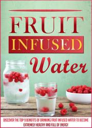 Fruit Infused Water: Discover The Top 9 Benefits Of Drinking Fruit Infused Water To Become Extremely Healthy And Full Of Energy