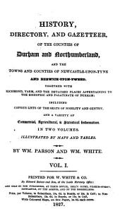 History, Directory, and Gazetteer, of the Counties of Durham and Northumberland: And the Towns and Counties of Newcastle-upon-Tyne and Berwick-upon-Tweed. Together with Richmond, Yarn, and Detached Places Appertaining to the Bishopric and Palatinate of Durham; Including Copious Lists of the Seats of Nobility and Gentry, and a Variety of Commercial, Agricultural, & Statistical Information ...