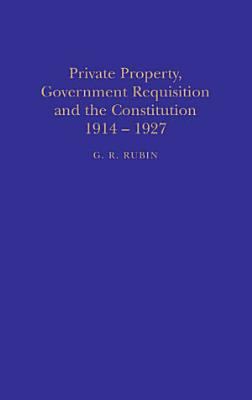 Private Property  Government Requisition and the Constitution  1914 27 PDF
