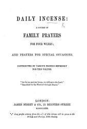 Daily Incense: a course of family prayers for four weeks; and prayers for special occasions. Contributed by various friends expressly for this volume