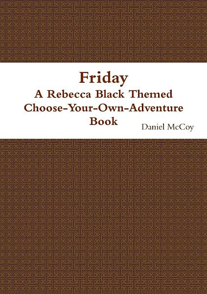 Friday   A Rebecca Black Themed Choose Your Own Adventure Book