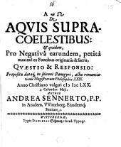 De Aqvis Supracoelestibus: & quidem, Pro Negativa earundem, petita maxime ex Fontibus originariis & sacris, Qvaestio & Responsio