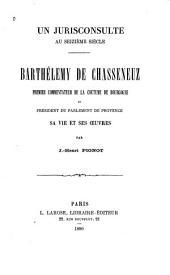 Un jurisconsulte au seizième siècle: Barthelemy de Chasseneuz, premier commentateur de la coutume de Bourgogne et président du parlement de Provence; sa vie et ses oeuvres