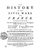 The History Of The Civil Wars Of France: In Which Are Related, The Most Remarkable Transactions that Happened During the Reigns of Francis the Second, Charles the Ninth, Henry the Third, And, Henry the Fourth, Surnamed the Great, Volume 2
