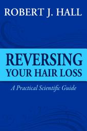 Reversing Your Hair Loss - A Practical Scientific Guide