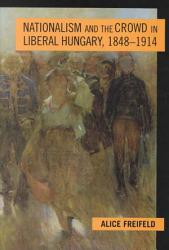 Nationalism And The Crowd In Liberal Hungary 1848 1914 Book PDF