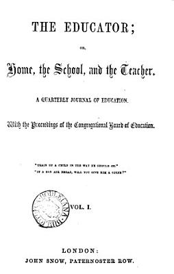 The Educator  or  Home  the school  and the teacher  with the proceedings of the Congregational board of education  ed  by W  J  Unwin   PDF
