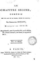 Le chapitre second, comédie en un acte et en prose mêlée de chants; par Emmanuel Dupaty, musique de Solie. Représentée, pour la première fois, ...