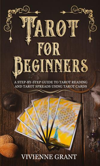 Tarot for Beginners  A Step by Step Guide to Tarot Reading and Tarot Spreads Using Tarot Cards PDF