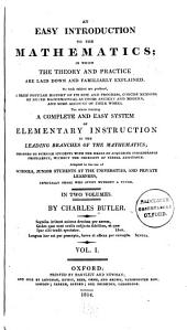 An easy introduction to the mathematics: in which the theory and practice are laid down and familiarly explained ... A complete and easy system of elementary instruction in the leading branches of the mathematics; ... Adapted to the use of schools, junior students at the universities, and private learners, especially those who study without a tutor. In two volumes, Volume 1