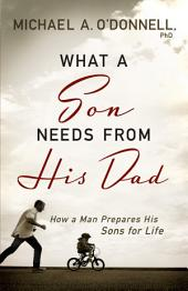 What a Son Needs from His Dad: How a Man Prepares His Sons for Life