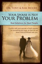 """Your Spouse Is Not Your Problem!"": Real Solutions for Real People"