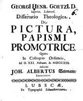 Georgi[i] Henr. Goetzi[i], D. Superint. Lubecens. Dissertatio Theologica, De Pictura, Papismi Promotrice
