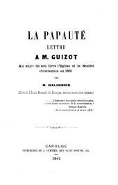 La papauté, lettre à M. Guizot au sujet de son livre l'Église et la Societé chrétiennes en 1861