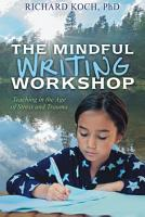 The Mindful Writing Workshop  Teaching in the Age of Stress and Trauma PDF