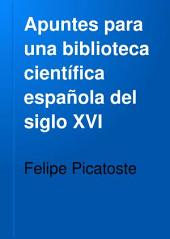 Apuntes para una biblioteca científica española del siglo XVI: estudios biográficos y bibliográficos de ciencias exactas, físicas y naturales y sus inmediatas aplicaciones en dicho siglo