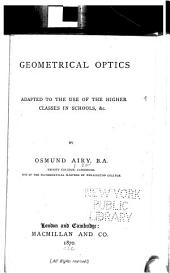 Geometrical Optics: Adapted to the Use of the Higher Classes in Schools, Etc
