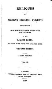 Reliques of Ancient English Poetry: Consisting of Old Heroic Ballads, Songs, and Other Pieces : Together with Some Few of Later Date, Volume 3
