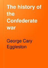 The History of the Confederate War: Its Causes and Its Conduct; a Narrative and Critical History, Volume 1