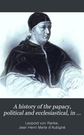 A history of the papacy, political and ecclesiastical, in the sixteenth and seventeenth centuries, tr. with an intr. essay by J.H. Merle d'Aubigné
