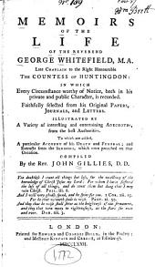 Memoirs of the Life of the Reverend George Whitefield, M.A., Late Chaplain to the Right Honourable the Countess of Huntingdon ...: Faithfully Selected from His Original Papers, Journals, and Letters ... To which are Added, a Particular Account of His Death and Funeral; and Extracts from the Sermons, which Were Preached on that Occasion