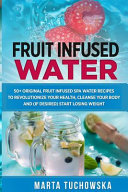 Fruit Infused Water  50  Original Fruit and Herb Infused SPA Water Recipes for Holistic Wellness