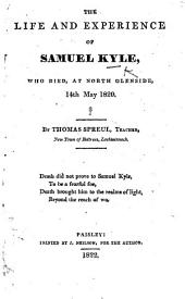 The Life and Experience of S. Kyle, who Died, at North Glenside, 14th May, 1820. [Verses and Letters Signed: S. Kyle. Edited] by T. Spreul