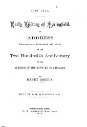 1636-1675 ; Early History of Springfield: An Address Delivered October 16, 1875, on the Two Hundredth Anniversary of the Burning of the Town by the Indians