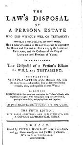 The Law's Disposal of a Person's Estate who Dies Without Will Or Testament ...: To which is Added the Disposal of a Person's Estate by Will and Testament; Containing an Explanation of the Mortmain Act ...