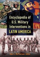 Encyclopedia of U S  Military Interventions in Latin America  2 volumes  PDF