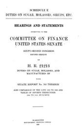 Schedule E. Duties on Sugar, Molasses, Sirups, Etc: Hearings and Statements Submitted to the Committee on Finance, United States Senate, Sixty-second Congress, Second Session, on H.R. 21213, Duties on Sugar, Molasses, and Manufactures Of, with Senate Report No. 763 Thereon, Also Comparison of the Laws 1883 to 1909 and Tables of Imports Thereunder 1894 to 1911 Inclusive