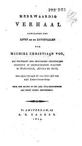 Merkwaardig verhaal aangaande het leven en de lotgevallen van Michiel Christiaan Vos, als predikant der hervormde christelijke gemeente op onderscheidene plaatsen in Nederland, Afrika en Azië, van zijn jeugd af tot den tijd van zijn emeritusschap: door hem zelven in den jare 1819 briefsgewijze aan eenen vriend mede gedeeld