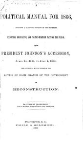 A Political Manual for 1866: Including a Classified Summary of the Important Executive, Legislative, and Politico-military Facts of the Period from President Johnson's Accession ... to July 4, 1866 ...