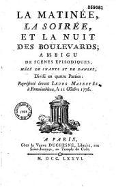 La Matinée, la Soirée et la Nuit des boulevards, ambigu de scènes épisodiques, mêlé de chants et de danses, divisé en 4 parties, représenté devant Leurs Majestés, à Fontainebleau, le 11 octobre 1776 [par Favart]