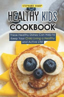 Healthy Kids Cookbook: These Healthy Dishes Can Help to Keep Your Child Living a Healthy and Active Life!
