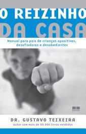 O reizinho da casa: Manual para pais de crianças opositivas, desafiadoras e desobedientes