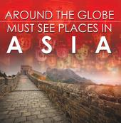 Around The Globe - Must See Places in Asia: Asia Travel Guide for Kids